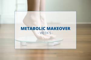 5-Week Metabolic Makeover – Week 5