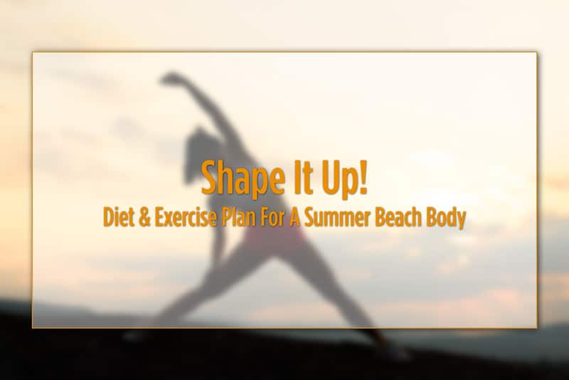 Shape It Up! Diet & Exercise Plan For A Summer Beach Body